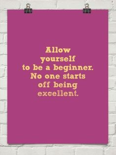 Allow yourself to be a beginner No one starts off being excellent