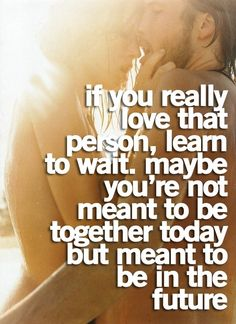 if you really love that person, learn to wait. maybe you're not meant to be together today but meant to be in the future.