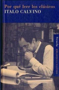 """Italo Calvino. """"Por qué leer los clásicos"""". Editorial Siruela. Los clásicos son aquellos libros que nunca terminan de decir lo que tienen que decir, textos que cuanto más cree uno conocerlos de oídas, tanto más nuevos, inesperados, inéditos resultan al leerlos de verdad . Y ese es el convencimiento que anima a Italo Calvino a comentar los suyos , según su criterio de que el clásico de cada uno es aquel que no puede serte indiferente y que te sirve para definirte a ti mismo."""
