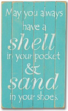 \May you always have a shell in your pocket & sand in your shoes\.