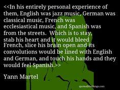 Yann Martel - quote-In his entirely personal experience of them, English was jazz music, German was classical music, French was ecclesiastical music, and Spanish was from the streets. Which is to stay, stab his heart and it would bleed French, slice his brain open and its convolutions would be lined with English and German, and touch his hands and they would feel Spanish.Source: quoteallthethings.com #YannMartel #quote #quotation #aphorism #quoteallthethings