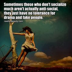 Sometimes those who don't socialize much aren't anti-social, they just have no tolerance for drama and fake people.