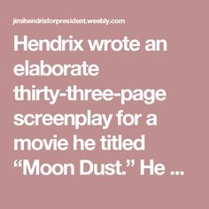 "Hendrix wrote an elaborate thirty-three-page screenplay for a movie he titled ""Moon Dust."" He would play the lead role as The Powerful Sound King, and the other characters were based on individuals found in a 1966 issue of Spiderman entitled ""Birth of a Superhero."""