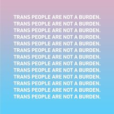 Trans people are not a burden.