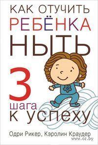 Как отучить ребенка ныть. Кэролин Краудер, Одри Рикер