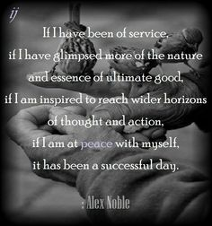 If I have been of service, if I have glimpsed more of the nature and essence of ultimate good, if I am inspired to reach wider horizons of thought and action, if I am at peace with myself, it has been a successful day.  : Alex Noble  ;)i(:  https://www.facebook.com/myceremony1203  [original photography credit welcomed]