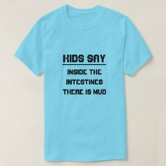 Kids say:Inside the intestines there is mud T-Shirt - humor funny fun humour humorous gift idea T Shirts With Sayings, Mud, Funny Tshirts, Fitness Models, Funny Quotes, Boy Gifts, T Shirts For Women, Casual, Sleeves