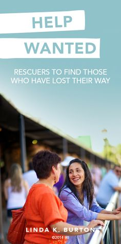 Help Wanted: Rescuers to find those who have lost their way. —Linda K. Burton
