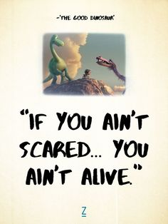 """""""If you ain't scared... you ain't alive."""" from 'The Good Dinosaur,' Pixar movie quotes"""