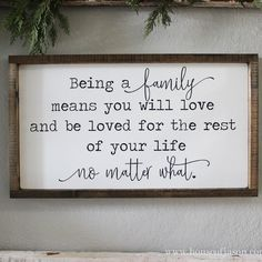Being a family means you will love and be loved for the rest of your life no matter what. SIZE: 25 in. x 13.5 in. READY TO HANG DARK STAIN FRAME This listing is for one MADE TO ORDER wooden sign. Please allow up to 10 business days from time of purchase for your sign to ship. Each one
