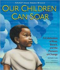 Our Children Can Soar: A Celebration of Rosa, Barack, and the Pioneers of Change / Michelle Cook ; illustrations by Cozbi Cabrera. A poem of African American history enhanced by illustrations. Library catalog: https://mplus.mnpals.net/vufind/Record/008281679