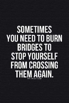 Never burn a bridge choose not to walk over it but destroying something never helps anyone.