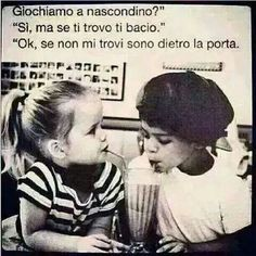 "From Italian: ""Would you like to play hide and seek?"" ""Yes, but if I find you, I'll give you a kiss."" ""Ok, if you can't find me, I'll be behind the door."" :)"
