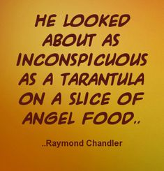 He looked about as inconspicuous as a tarantula on a slice of angel food. Raymond Chandler