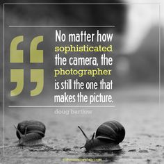 Photography Quote - No matter how sophisticated the camera, the photographer is still the one that makes the picture.