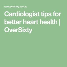 Cardiologist tips for better heart health | OverSixty