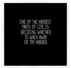 One of the hardest parts of life is deciding wheather to walk away ot try harder.