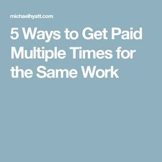 5 Ways to Get Paid Multiple Times for the Same Work