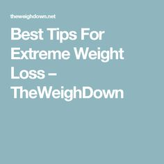 Best Tips For Extreme Weight Loss – TheWeighDown