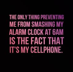 The only thing preventing me from smashing my alarm clock at 6am is the fact that it's my cellphone. #funny