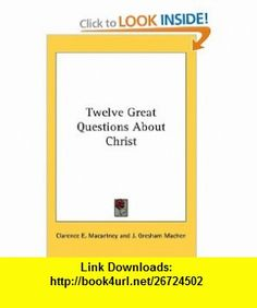 Twelve Great Questions About Christ (9780548100028) Clarence E. Macartney, J. Gresham Machen , ISBN-10: 0548100020  , ISBN-13: 978-0548100028 ,  , tutorials , pdf , ebook , torrent , downloads , rapidshare , filesonic , hotfile , megaupload , fileserve