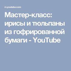Мастер-класс: ирисы и тюльпаны из гофрированной бумаги - YouTube