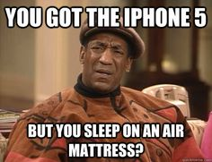 you got the iphone 5 but you sleep on an air mattress?  - you got the iphone 5 but you sleep on an air mattress?   Confounded Cosby