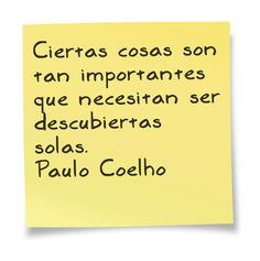 Ciertas cosas son tan importantes que necesitan ser descubiertas solas.   - Paulo Coelho