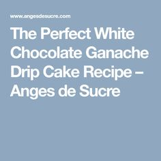 The Perfect White Chocolate Ganache Drip Cake Recipe – Anges de Sucre
