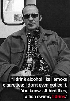 Hunter S. Thompson...I have read most of everything he has written...a true genius madman...he picked a hard way to go out...the man left his mark on my thinking & my creativity & for that I thank him...R.I.P.  HST!