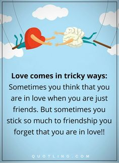 love quotes love comes in tricky ways- Sometimes you think that you are in love when you are just friends. But sometimes you stick so much to friendship you forget that you are in love!!