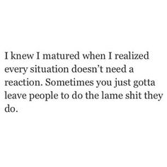 I knew I matured when I realized every situation doesn't need a reaction. Sometimes you just gotta leave people to do the lame shit they do.
