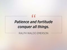 Patience and fortitude conquer all things. ~Ralph Waldo Emerson #patience #fortitude #conquer #quotes