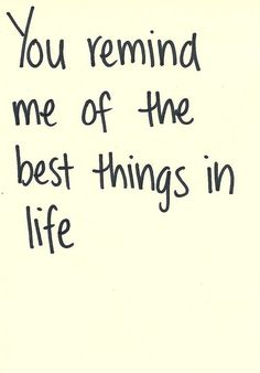 You remind me of the best things in life.