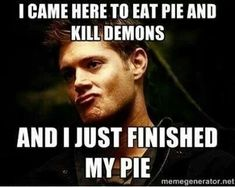 Eating pie and taking names ~ Dean Winchester ~ Supernatural LOL