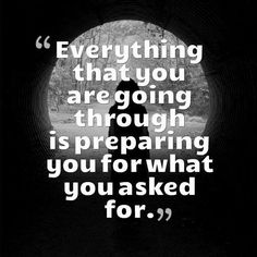 """""""Everything that you are going through is preparing you for what you asked for."""""""