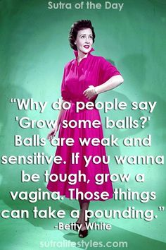 Why do people say 'Grow some balls?' Balls are weak and sensitive. If you wanna be tough, grow a vagina. Those things can take a pounding.   - Betty White this women is the image of bad ass