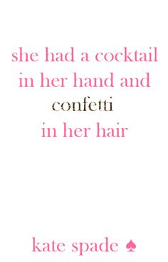 """She had a cocktail in her hand and confetti in her hair."" -Kate Spade"