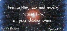 """Praise ye Him, sun and moon:   praise Him, all ye stars of light.""    Psalm 148:3"