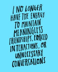 I no longer have the energy to maintain meaningless friendships, forced interactions, or unnecessary conversations.
