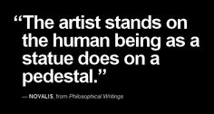 """The artist stands on the human being as a statue does on a pedestal."" — NOVALIS, from Philosophical Writings"