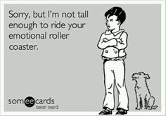 i should have told him this when we first started talking.. hey j, you're tall, but not tall enough to ride my emotional rollercoaster