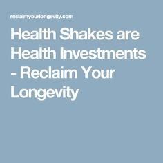 Health Shakes are Health Investments - Reclaim Your Longevity