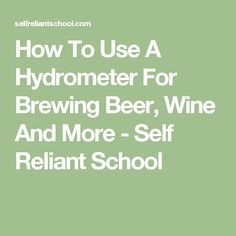How To Use A Hydrometer For Brewing Beer, Wine And More - Self Reliant School
