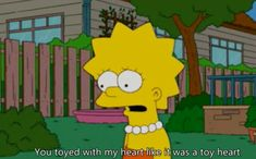 You toyed with my heart like it was a toy heart. | Lisa Simpson