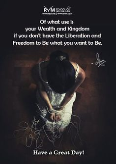 Of what use is your Wealth and Kingdom if you don't have the Liberation and Freedom to Be what you want to Be.-RVM