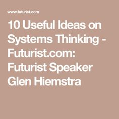 10 Useful Ideas on Systems Thinking - Futurist.com: Futurist Speaker Glen Hiemstra Systems Thinking, Futuristic, Coaching, Life, Ideas, Training, Thoughts
