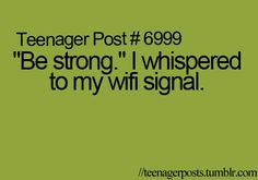 "Teenager Post #6999 ""Be strong."" I whispered to my wifi signal."