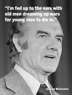 I'm fed up to the ears with old men dreaming up wars for young men to die in - George McGovern