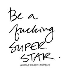 Truthbomb #459   Be a fucking SUPER STAR.